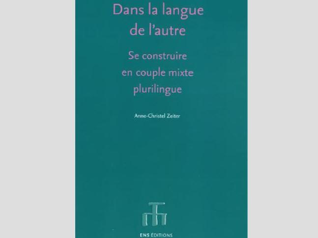 Nouvelle publication : Anne-Christel Zeiter, Dans la langue de l'autre. Se construire en couple mixte plurilingue, Lyon, ENS Éditions, coll. « Langages », 2018