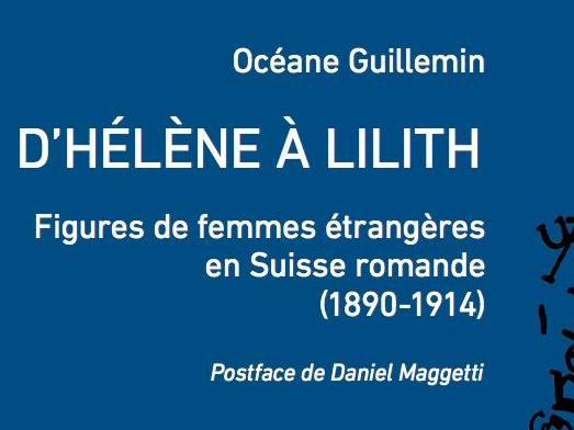 Océane Guillemin, D'Hélène à Lilith. Figures de femmes étrangères en Suisse romande (1890-1914)