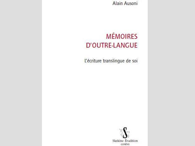 """Nouvelle publication : Alain Ausoni, Mémoires d'outre-langue, L'écriture translingue de soi, Genève, Slatkine, """"Érudition"""", 2018"""