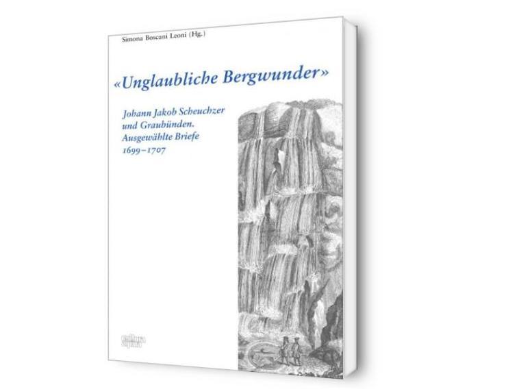 """""""Unglaubliche Bergwunder"""": Johann Jakob Scheuchzer und Graubünden. Ausgewählte Briefe 1699-1707"""